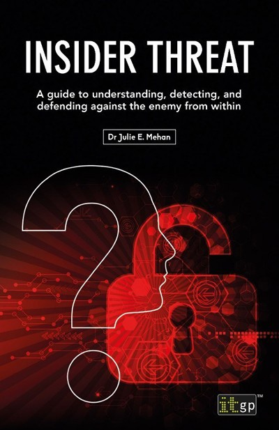 Insider Threat - A Guide to Understanding, Detecting, and Defending Against the Enemy from Within by Dr Julie E. Mehan