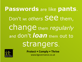 Passwords are like pants. Don't let others see them, change them regularly and don't loan them out to strangers.